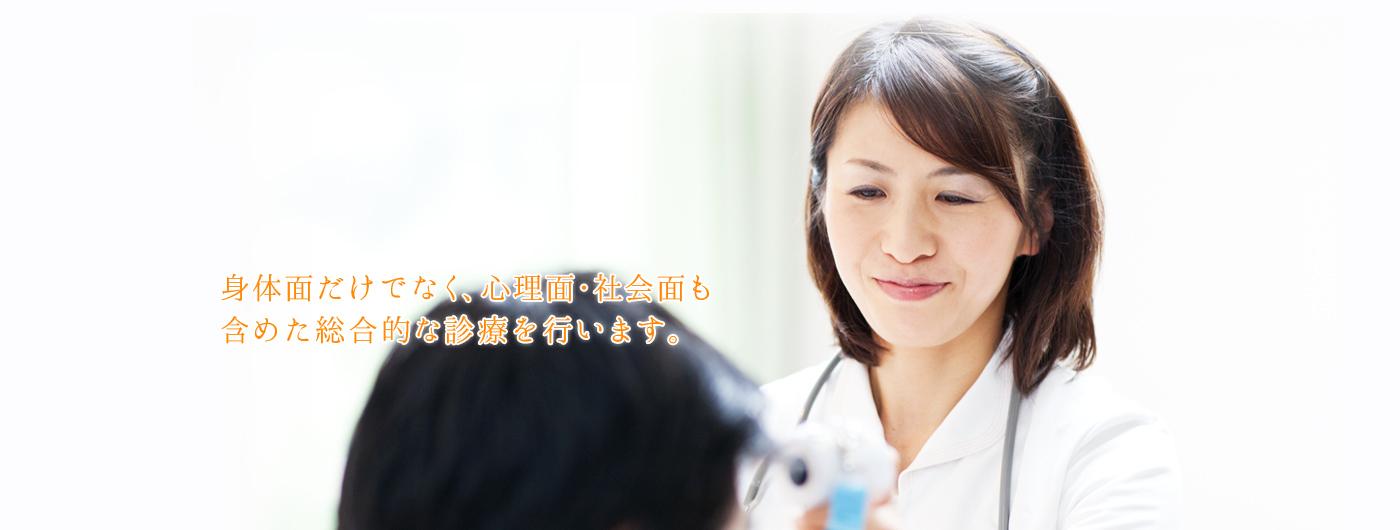 身体面だけでなく、心理面・社会面も含めた総合的な診療を行います。